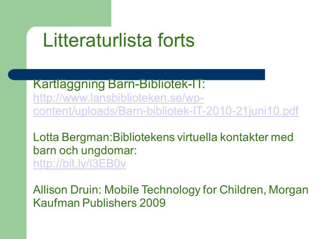 Litteraturlista forts Kartläggning Barn-Bibliotek-IT: http://www.lansbiblioteken.se/wp- content/uploads/Barn-bibliotek-IT-2010-21juni10.pdf Lotta Berg