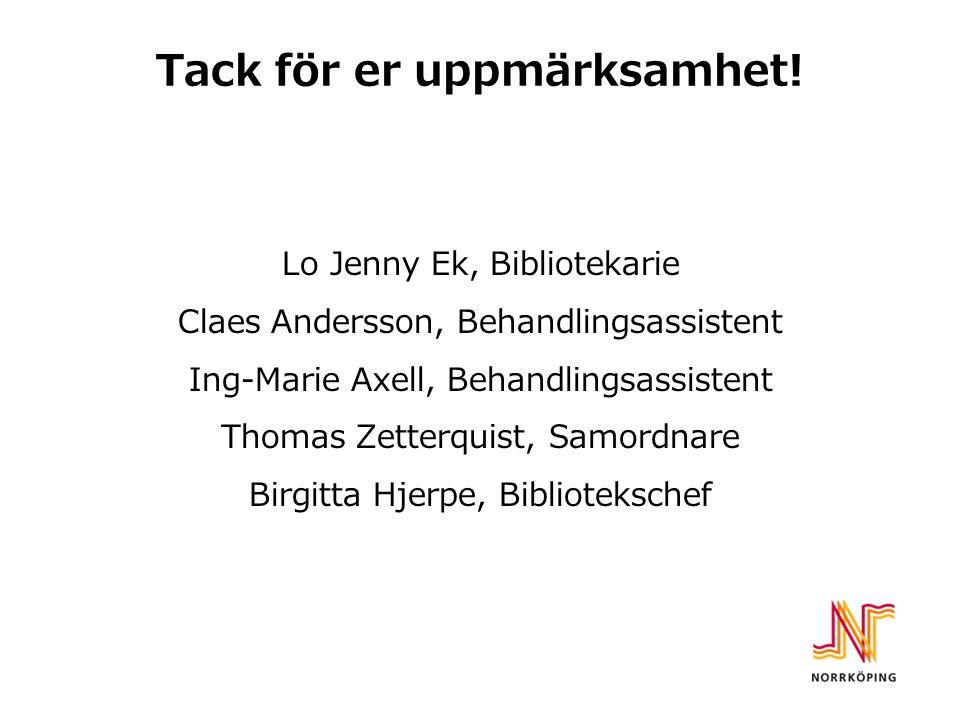 Tack för er uppmärksamhet! Lo Jenny Ek, Bibliotekarie Claes Andersson, Behandlingsassistent Ing-Marie Axell, Behandlingsassistent Thomas Zetterquist,