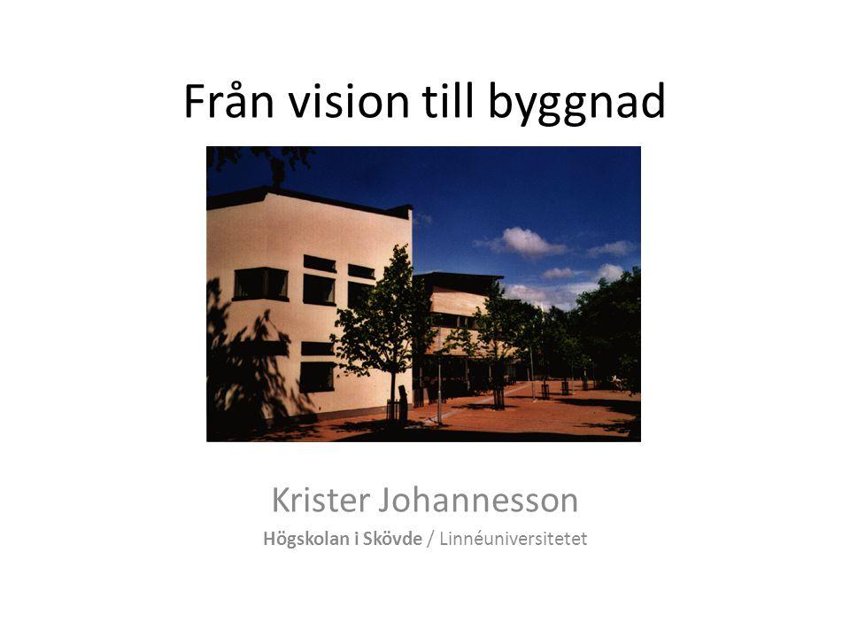 Från vision till byggnad Krister Johannesson Högskolan i Skövde / Linnéuniversitetet