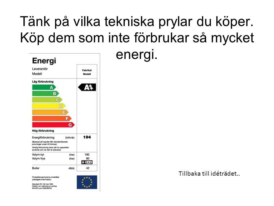 Tänk på vilka tekniska prylar du köper.Köp dem som inte förbrukar så mycket energi.