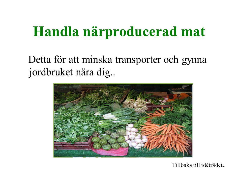 Handla närproducerad mat Detta för att minska transporter och gynna jordbruket nära dig..