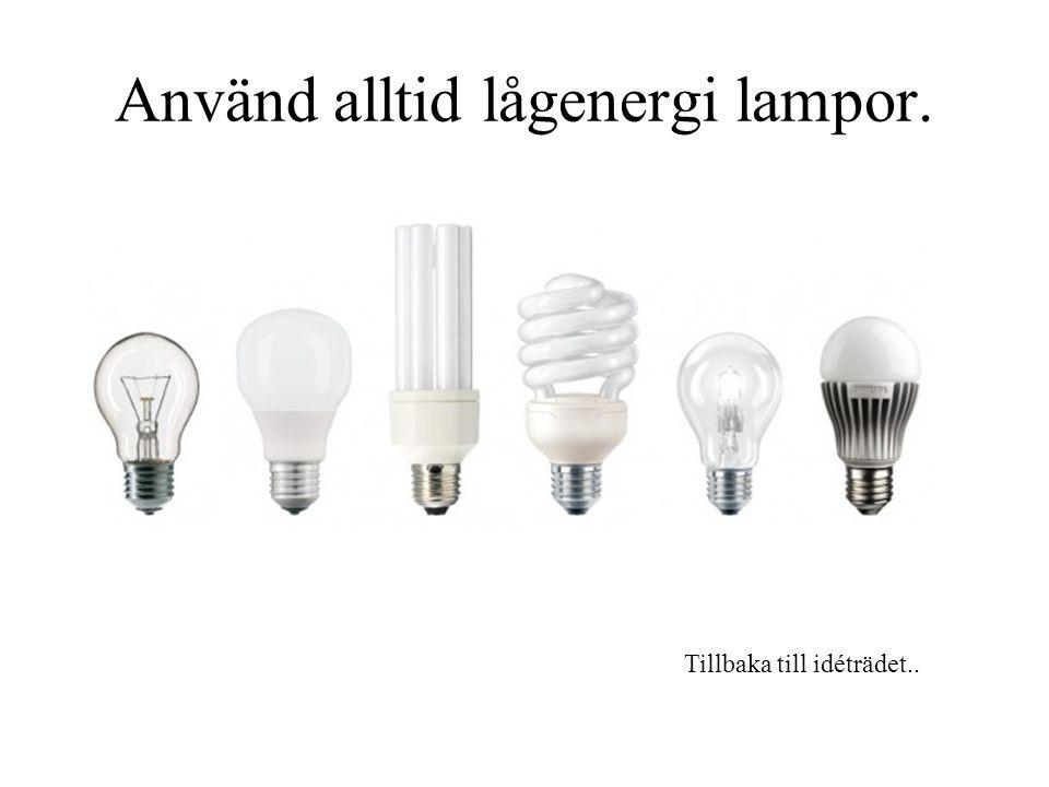 Använd alltid lågenergi lampor. Tillbaka till idéträdet..
