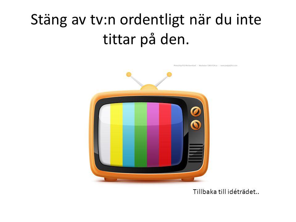Stäng av tv:n ordentligt när du inte tittar på den. Tillbaka till idéträdet..