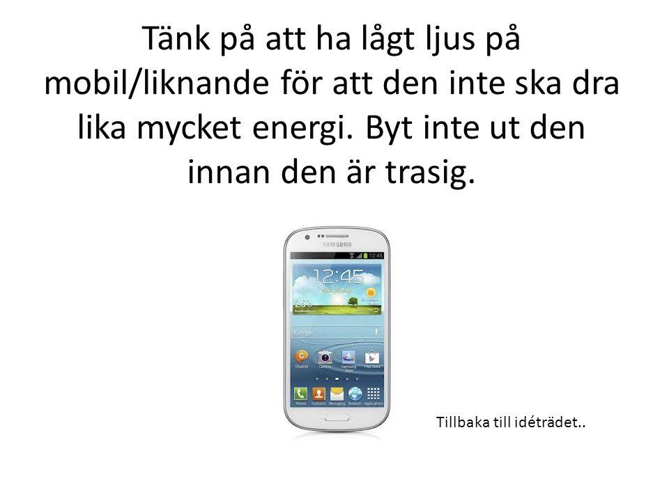 Tänk på att ha lågt ljus på mobil/liknande för att den inte ska dra lika mycket energi.