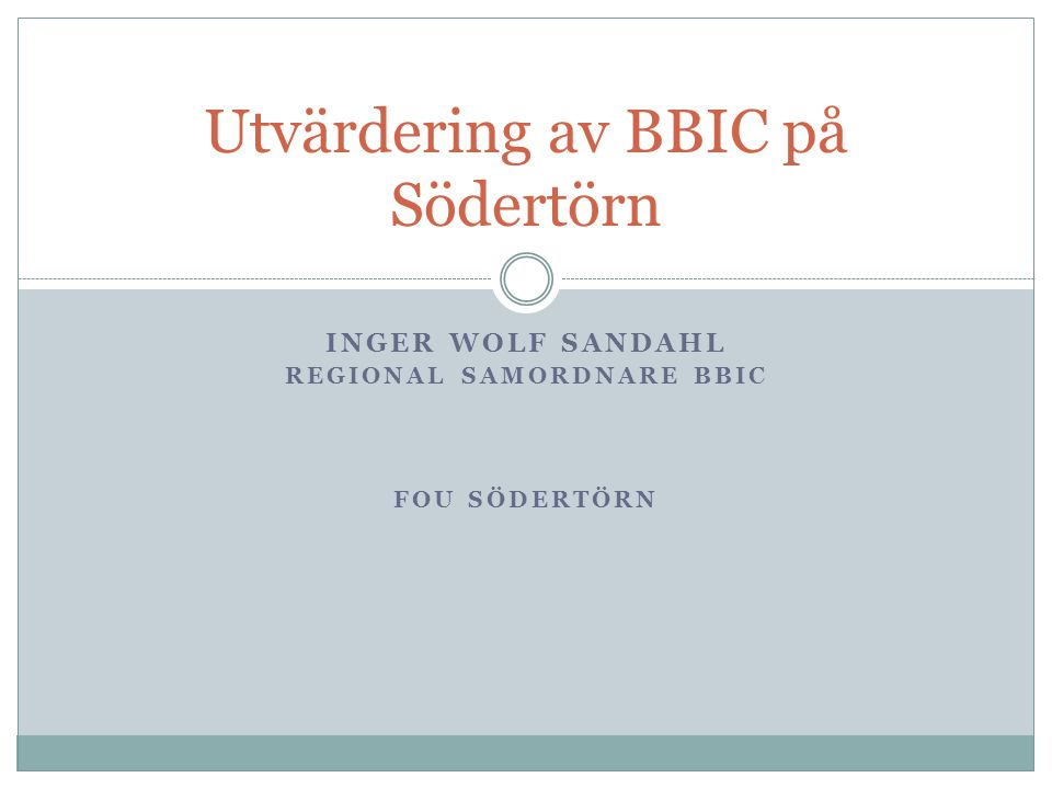 INGER WOLF SANDAHL REGIONAL SAMORDNARE BBIC FOU SÖDERTÖRN Utvärdering av BBIC på Södertörn