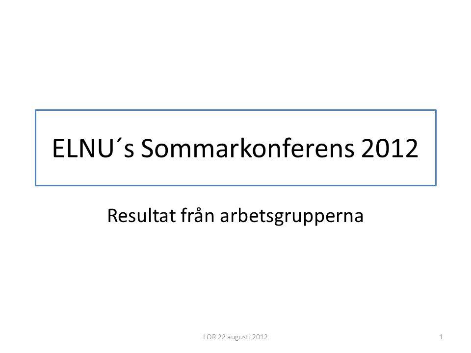 ELNU´s Sommarkonferens 2012 Resultat från arbetsgrupperna LOR 22 augusti 20121