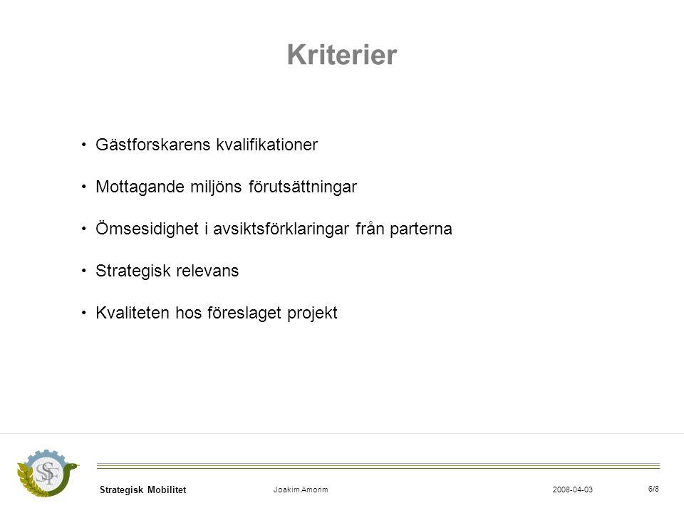 Strategisk Mobilitet Joakim Amorim2008-04-03 6/8 Kriterier Gästforskarens kvalifikationer Mottagande miljöns förutsättningar Ömsesidighet i avsiktsförklaringar från parterna Strategisk relevans Kvaliteten hos föreslaget projekt
