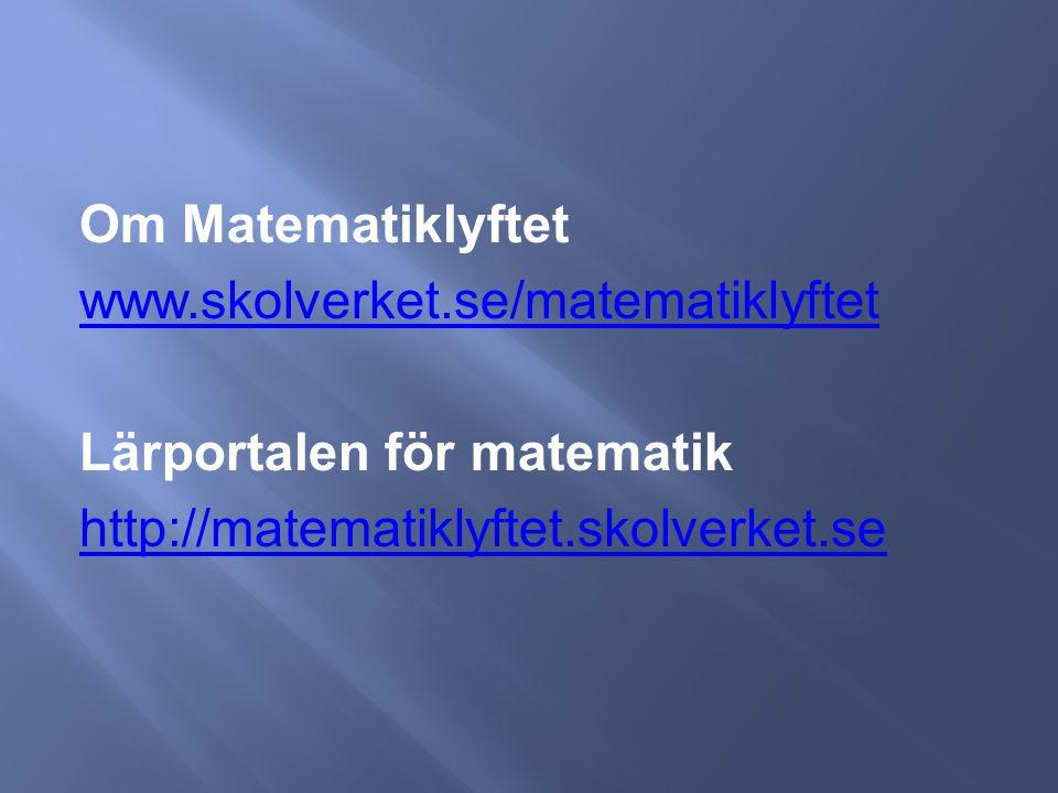 Om Matematiklyftet www.skolverket.se/matematiklyftet Lärportalen för matematik http://matematiklyftet.skolverket.se