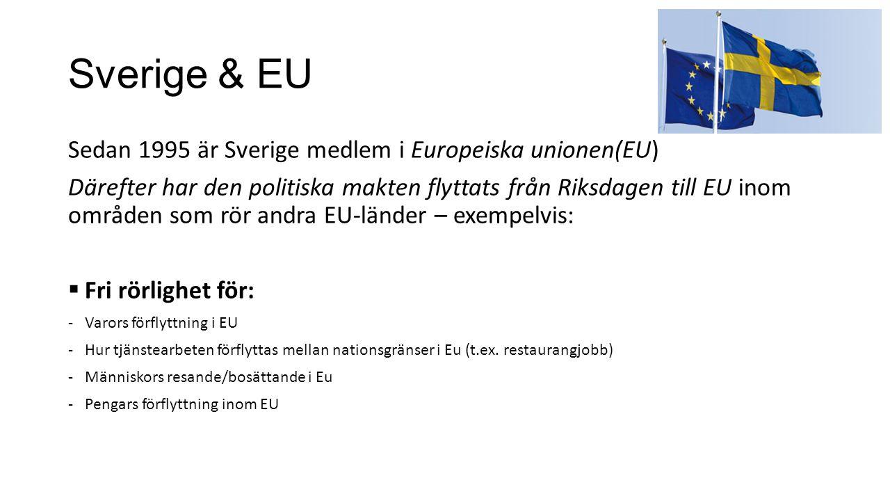 Sverige & EU Sedan 1995 är Sverige medlem i Europeiska unionen(EU) Därefter har den politiska makten flyttats från Riksdagen till EU inom områden som rör andra EU-länder – exempelvis:  Fri rörlighet för: -Varors förflyttning i EU -Hur tjänstearbeten förflyttas mellan nationsgränser i Eu (t.ex.