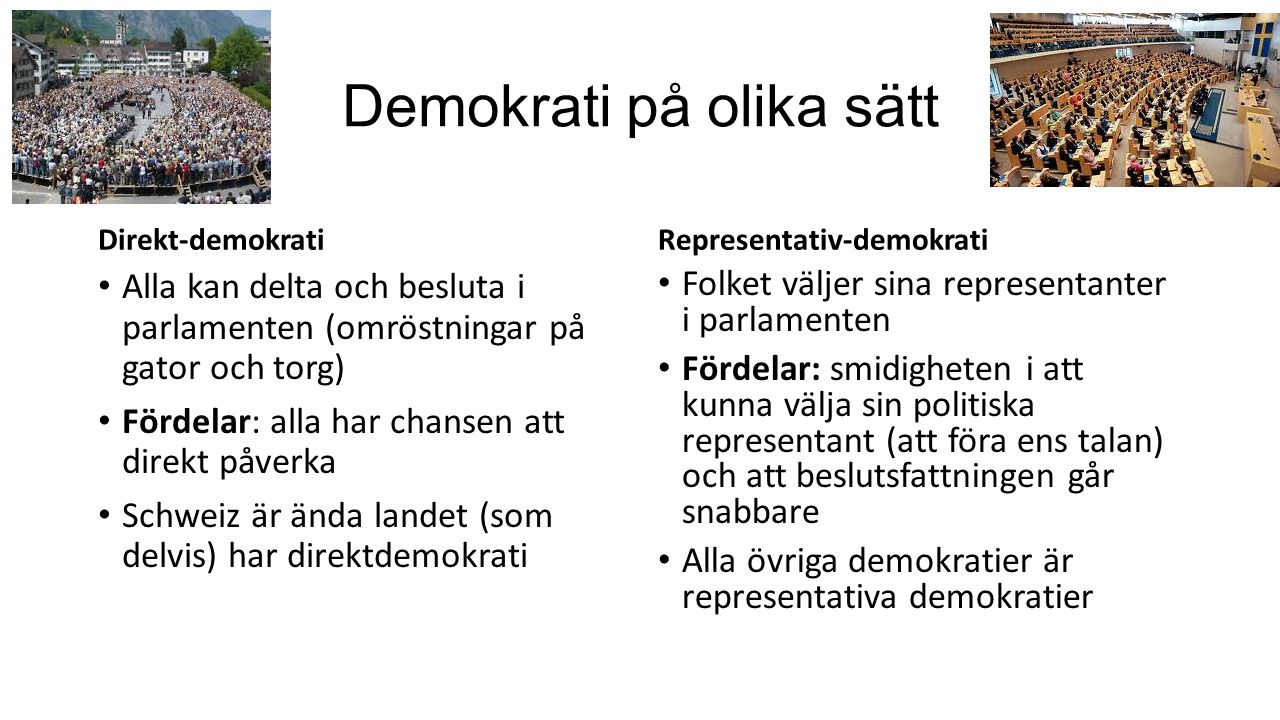 Demokrati på olika sätt Direkt-demokrati Alla kan delta och besluta i parlamenten (omröstningar på gator och torg) Fördelar: alla har chansen att direkt påverka Schweiz är ända landet (som delvis) har direktdemokrati Representativ-demokrati Folket väljer sina representanter i parlamenten Fördelar: smidigheten i att kunna välja sin politiska representant (att föra ens talan) och att beslutsfattningen går snabbare Alla övriga demokratier är representativa demokratier