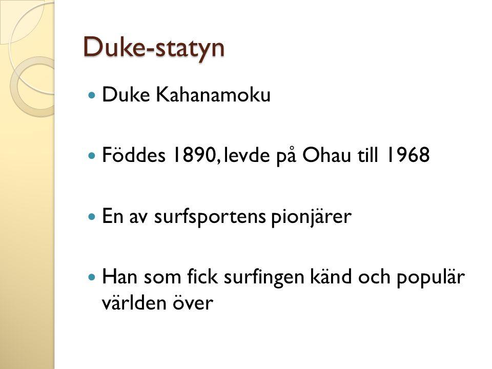 Duke-statyn Duke Kahanamoku Föddes 1890, levde på Ohau till 1968 En av surfsportens pionjärer Han som fick surfingen känd och populär världen över