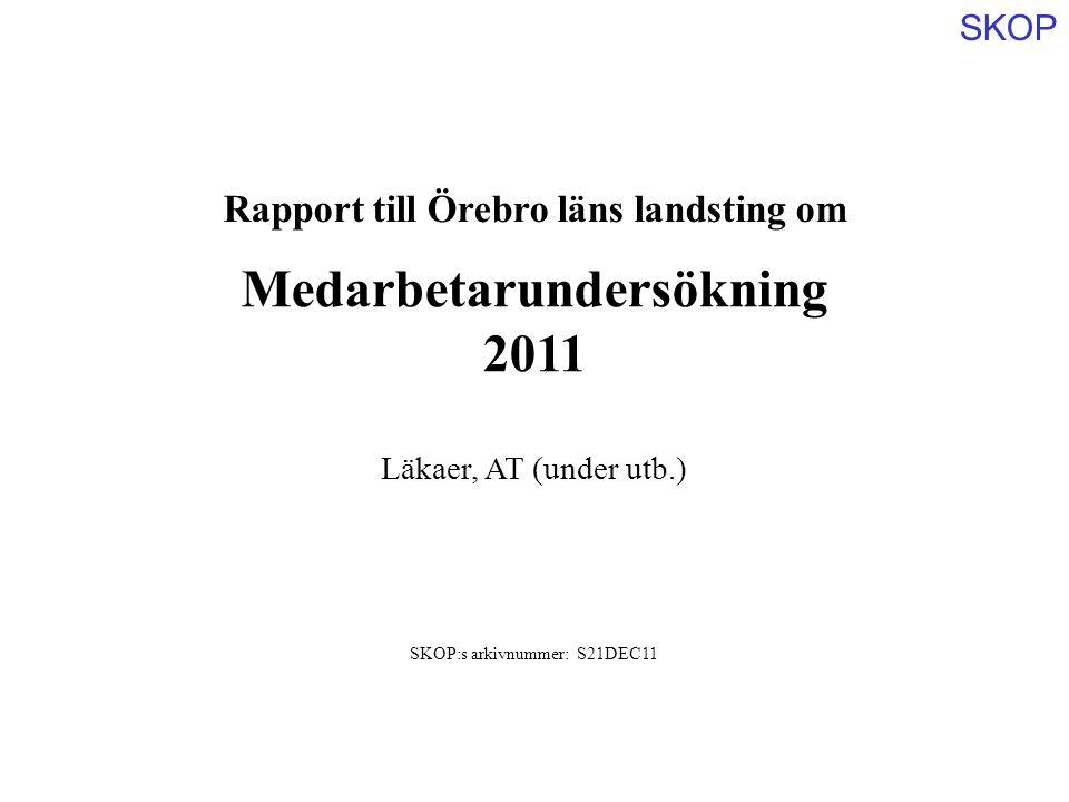 SKOP Rapport till Örebro läns landsting om Medarbetarundersökning 2011 SKOP:s arkivnummer: S21DEC11 Läkaer, AT (under utb.)