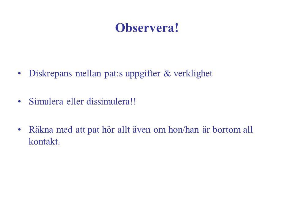 Observera! Diskrepans mellan pat:s uppgifter & verklighet Simulera eller dissimulera!! Räkna med att pat hör allt även om hon/han är bortom all kontak
