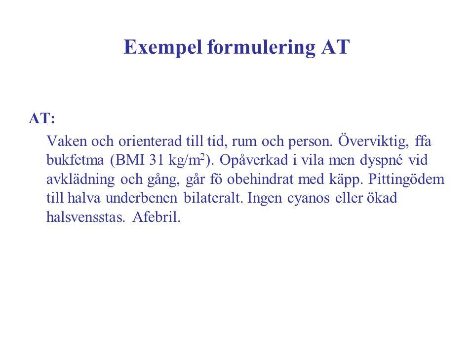 Exempel formulering AT AT: Vaken och orienterad till tid, rum och person. Överviktig, ffa bukfetma (BMI 31 kg/m 2 ). Opåverkad i vila men dyspné vid a