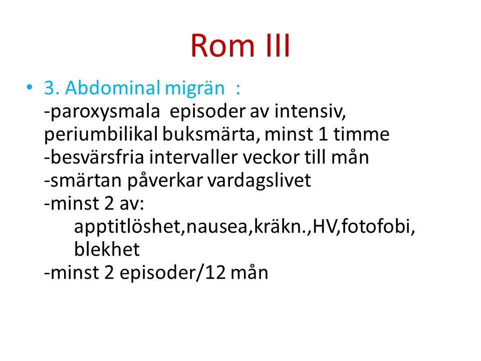 Rom III 3. Abdominal migrän : -paroxysmala episoder av intensiv, periumbilikal buksmärta, minst 1 timme -besvärsfria intervaller veckor till mån -smär