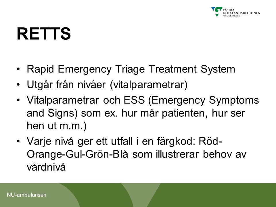 NU-ambulansen RETTS Rapid Emergency Triage Treatment System Utgår från nivåer (vitalparametrar) Vitalparametrar och ESS (Emergency Symptoms and Signs)