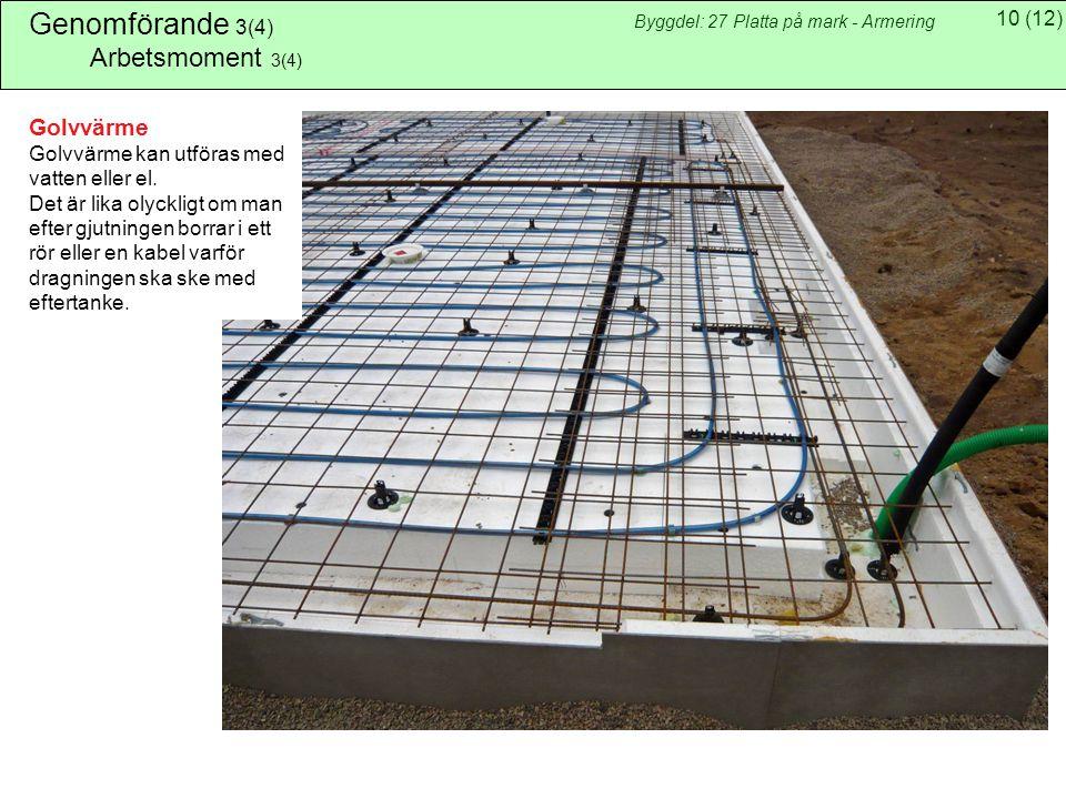 10(12) Byggdel: 27 Platta på mark - Armering Genomförande 3(4) Arbetsmoment 3(4) Golvvärme Golvvärme kan utföras med vatten eller el.