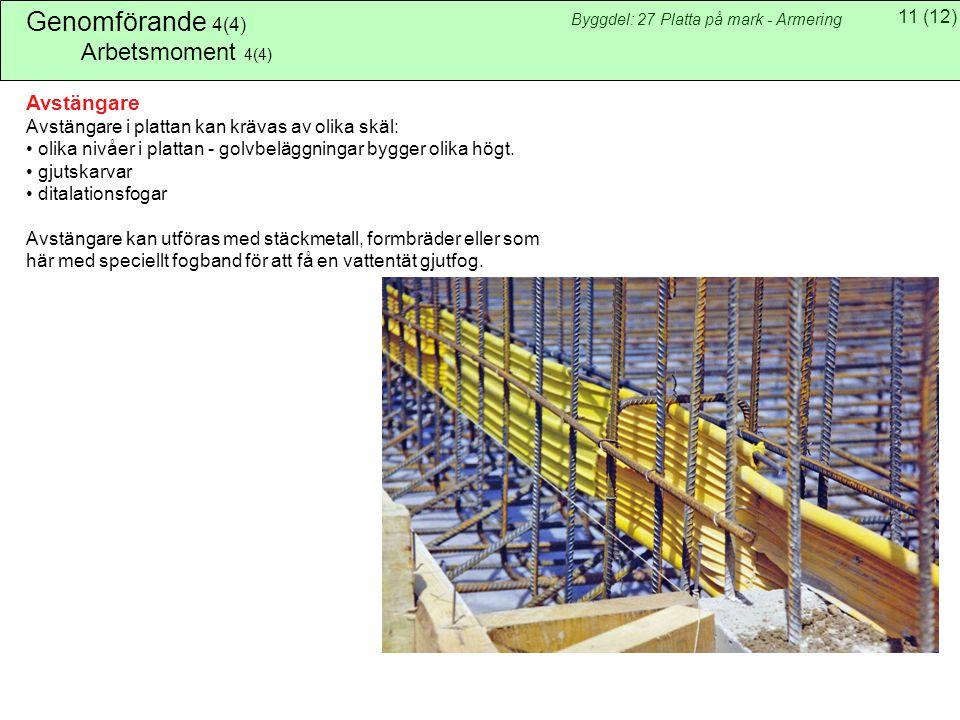 11(12) Byggdel: 27 Platta på mark - Armering Genomförande 4(4) Arbetsmoment 4(4) Avstängare Avstängare i plattan kan krävas av olika skäl: olika nivåer i plattan - golvbeläggningar bygger olika högt.