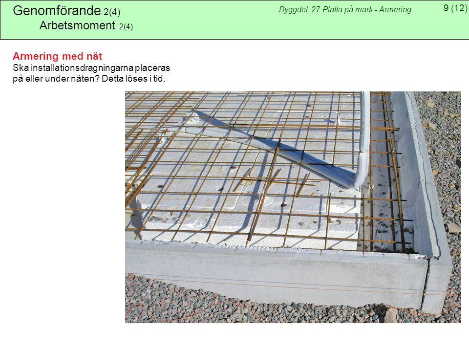 9(12) Byggdel: 27 Platta på mark - Armering Genomförande 2(4) Arbetsmoment 2(4) Armering med nät Ska installationsdragningarna placeras på eller under näten.