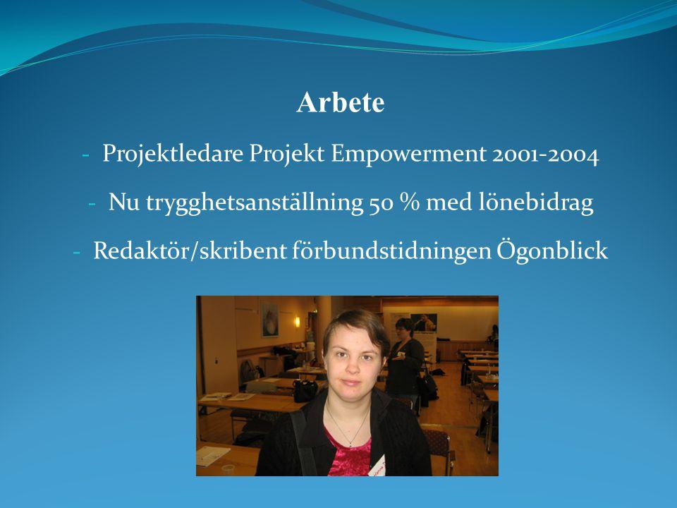 Arbete - Projektledare Projekt Empowerment 2001-2004 - Nu trygghetsanställning 50 % med lönebidrag - Redaktör/skribent förbundstidningen Ögonblick