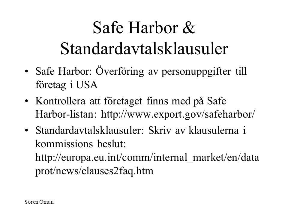 Sören Öman Safe Harbor & Standardavtalsklausuler Safe Harbor: Överföring av personuppgifter till företag i USA Kontrollera att företaget finns med på Safe Harbor-listan: http://www.export.gov/safeharbor/ Standardavtalsklausuler: Skriv av klausulerna i kommissions beslut: http://europa.eu.int/comm/internal_market/en/data prot/news/clauses2faq.htm