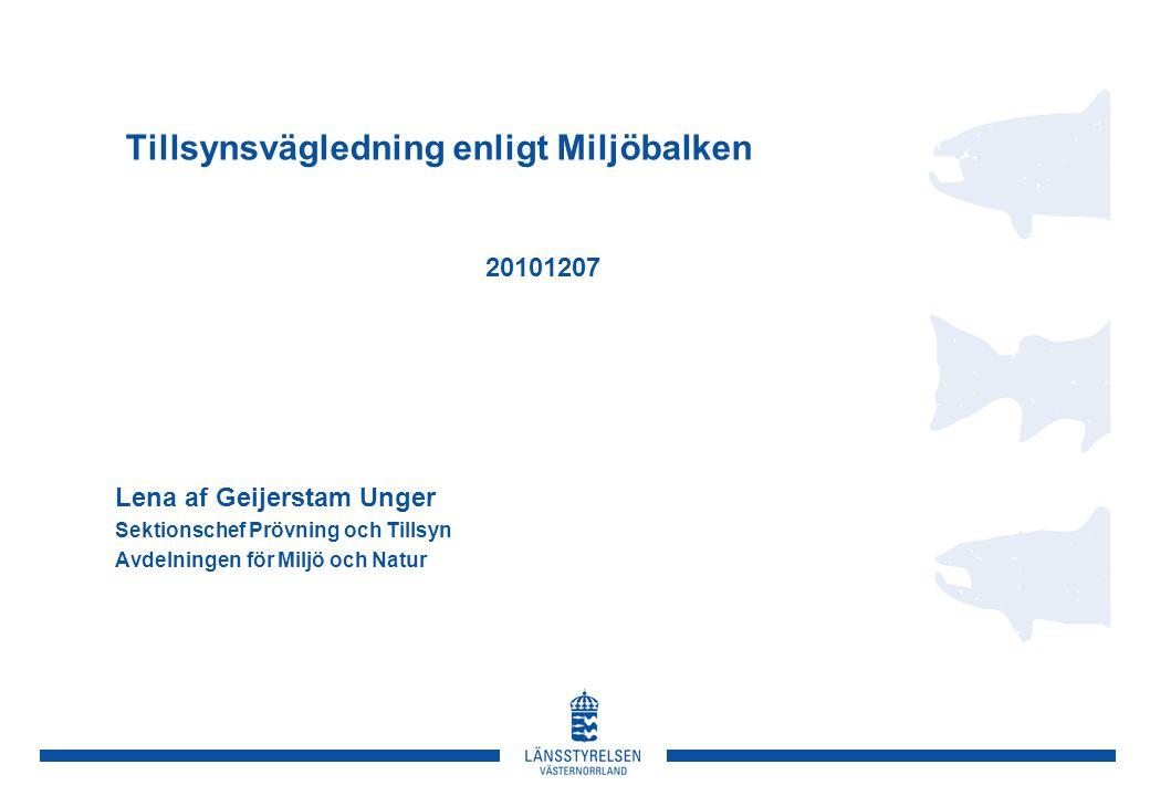 Tillsynsvägledning enligt Miljöbalken 20101207 Lena af Geijerstam Unger Sektionschef Prövning och Tillsyn Avdelningen för Miljö och Natur