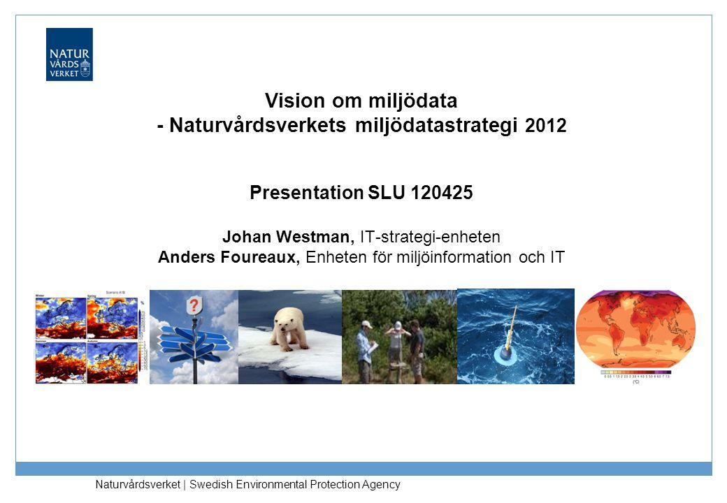 Vision om miljödata - Naturvårdsverkets miljödatastrategi 2012 Presentation SLU 120425 Johan Westman, IT-strategi-enheten Anders Foureaux, Enheten för