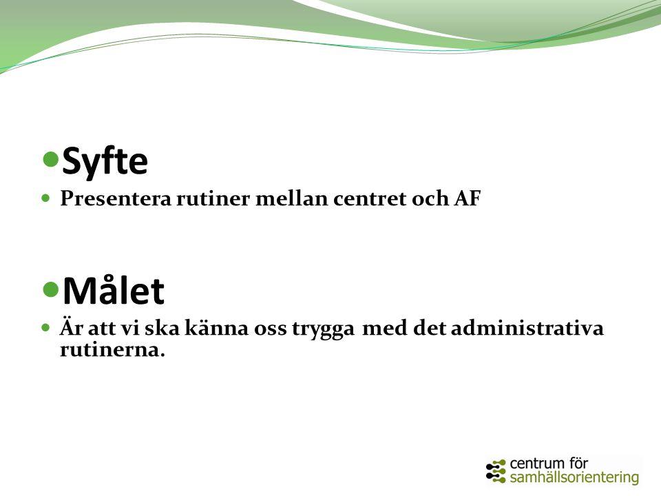 Syfte Presentera rutiner mellan centret och AF Målet Är att vi ska känna oss trygga med det administrativa rutinerna.