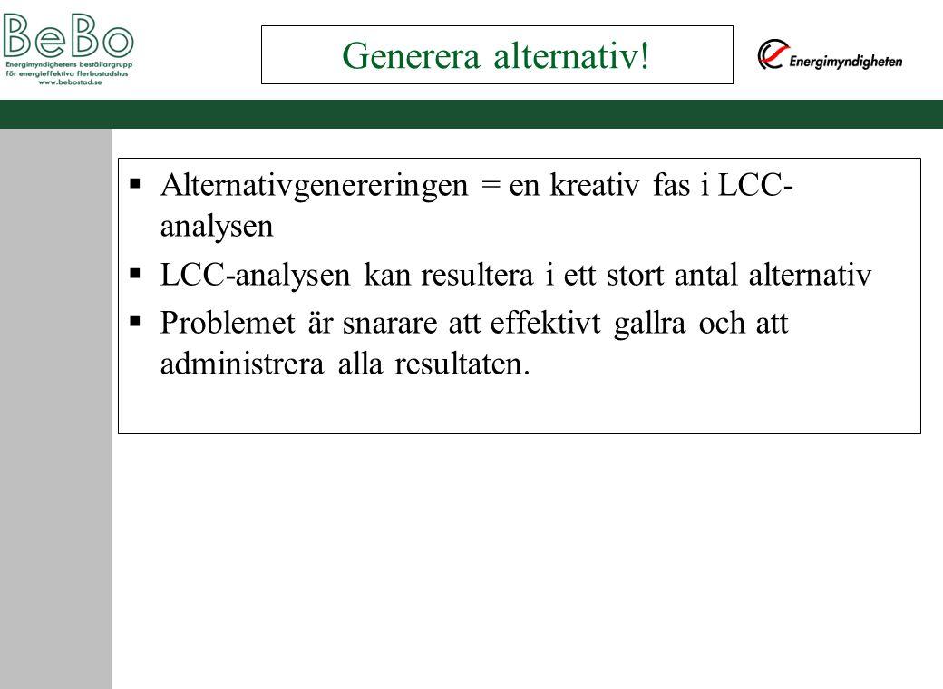  Alternativgenereringen = en kreativ fas i LCC- analysen  LCC-analysen kan resultera i ett stort antal alternativ  Problemet är snarare att effektivt gallra och att administrera alla resultaten.