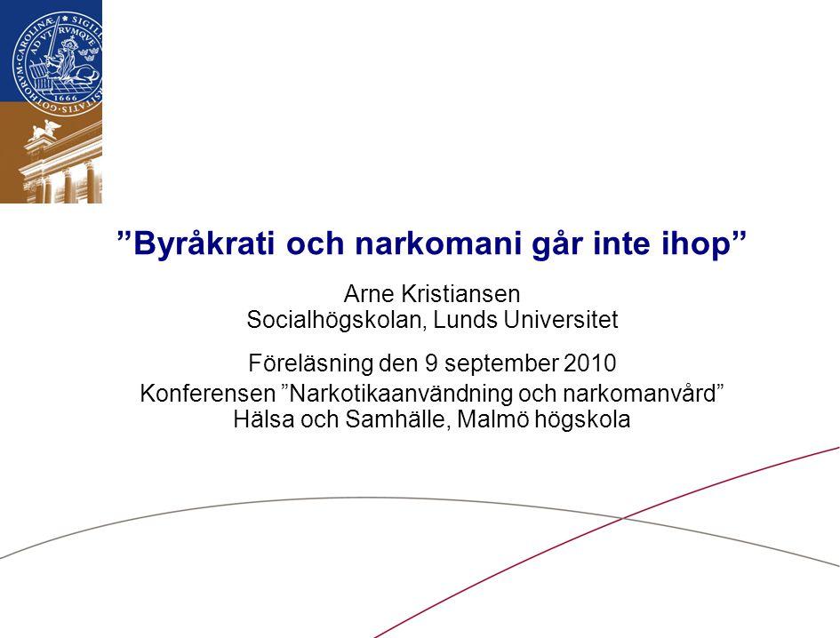 Byråkrati och narkomani går inte ihop Arne Kristiansen Socialhögskolan, Lunds Universitet Föreläsning den 9 september 2010 Konferensen Narkotikaanvändning och narkomanvård Hälsa och Samhälle, Malmö högskola