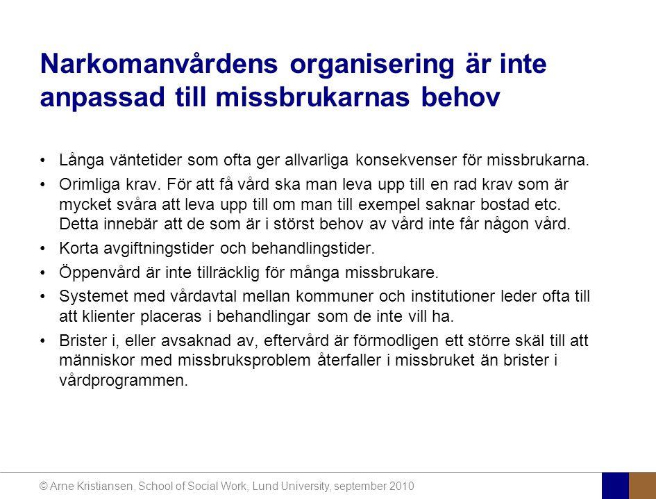 © Arne Kristiansen, School of Social Work, Lund University, september 2010 Narkomanvårdens organisering är inte anpassad till missbrukarnas behov Långa väntetider som ofta ger allvarliga konsekvenser för missbrukarna.