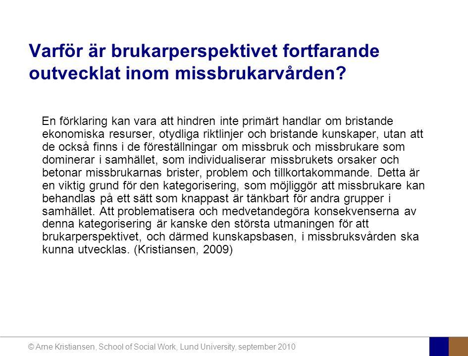© Arne Kristiansen, School of Social Work, Lund University, september 2010 Varför är brukarperspektivet fortfarande outvecklat inom missbrukarvården.