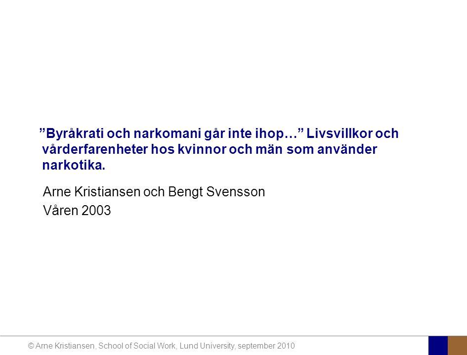 © Arne Kristiansen, School of Social Work, Lund University, september 2010 Byråkrati och narkomani går inte ihop… Livsvillkor och vårderfarenheter hos kvinnor och män som använder narkotika.