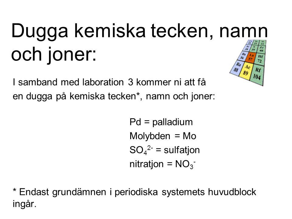 Dugga kemiska tecken, namn och joner: I samband med laboration 3 kommer ni att få en dugga på kemiska tecken*, namn och joner: Pd = palladium Molybden