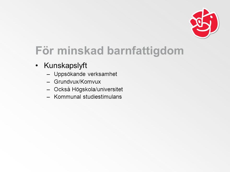 För minskad barnfattigdom Kunskapslyft –Uppsökande verksamhet –Grundvux/Komvux –Också Högskola/universitet –Kommunal studiestimulans