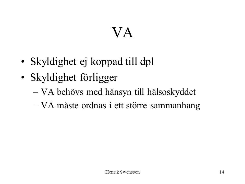 Henrik Swensson14 VA Skyldighet ej koppad till dpl Skyldighet förligger –VA behövs med hänsyn till hälsoskyddet –VA måste ordnas i ett större sammanha