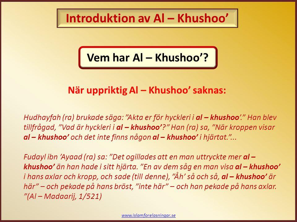 www.islamforelasningar.se När uppriktig Al – Khushoo' saknas: Hudhayfah (ra) brukade säga: Akta er för hyckleri i al – khushoo'. Han blev tillfrågad, Vad är hyckleri i al – khushoo'? Han (ra) sa, När kroppen visar al – khushoo' och det inte finns någon al – khushoo' i hjärtat. ...