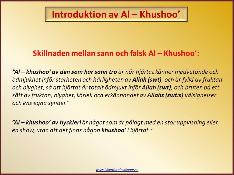 www.islamforelasningar.se Skillnaden mellan sann och falsk Al – Khushoo': Al – khushoo' av den som har sann tro är när hjärtat känner medvetande och ödmjukhet inför storheten och härligheten av Allah (swt), och är fylld av fruktan och blyghet, så att hjärtat är totalt ödmjukt inför Allah (swt), och bruten på ett sätt av fruktan, blyghet, kärlek och erkännandet av Allahs (swt:s) välsignelser och ens egna synder. Al – khushoo' av hyckleri är något som är pålagt med en stor uppvisning eller en show, utan att det finns någon khushoo' i hjärtat. Introduktion av Al – Khushoo'