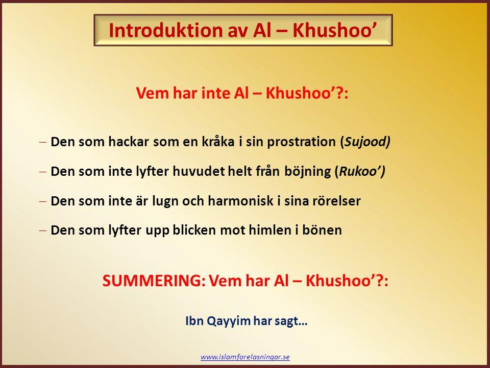 www.islamforelasningar.se Vem har inte Al – Khushoo'?:  Den som hackar som en kråka i sin prostration (Sujood)  Den som inte lyfter huvudet helt från böjning (Rukoo')  Den som inte är lugn och harmonisk i sina rörelser  Den som lyfter upp blicken mot himlen i bönen SUMMERING: Vem har Al – Khushoo'?: Ibn Qayyim har sagt… Introduktion av Al – Khushoo'