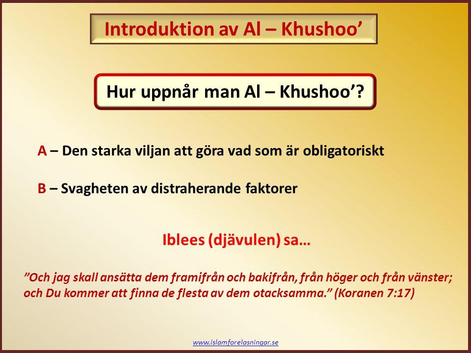 www.islamforelasningar.se A – Den starka viljan att göra vad som är obligatoriskt B – Svagheten av distraherande faktorer Och jag skall ansätta dem framifrån och bakifrån, från höger och från vänster; och Du kommer att finna de flesta av dem otacksamma. (Koranen 7:17) Iblees (djävulen) sa… Hur uppnår man Al – Khushoo'.