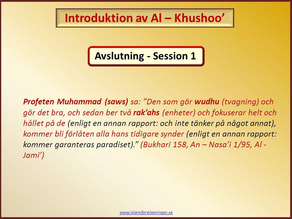www.islamforelasningar.se Profeten Muhammad (saws) sa: Den som gör wudhu (tvagning) och gör det bra, och sedan ber två rak'ahs (enheter) och fokuserar helt och hållet på de (enligt en annan rapport: och inte tänker på något annat), kommer bli förlåten alla hans tidigare synder (enligt en annan rapport: kommer garanteras paradiset). (Bukhari 158, An – Nasa'i 1/95, Al - Jami') Avslutning - Session 1 Introduktion av Al – Khushoo'
