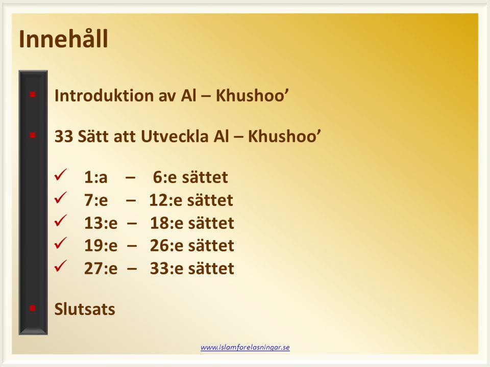  Introduktion av Al – Khushoo'  33 Sätt att Utveckla Al – Khushoo' 1:a – 6:e sättet 7:e – 12:e sättet 13:e – 18:e sättet 19:e – 26:e sättet 27:e – 33:e sättet  Slutsats Innehåll www.islamforelasningar.se