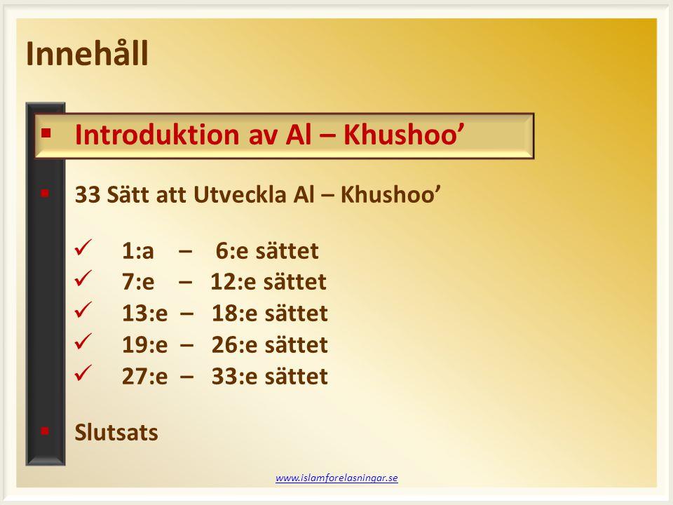 Innehåll www.islamforelasningar.se  Introduktion av Al – Khushoo'  33 Sätt att Utveckla Al – Khushoo' 1:a – 6:e sättet 7:e – 12:e sättet 13:e – 18:e sättet 19:e – 26:e sättet 27:e – 33:e sättet  Slutsats