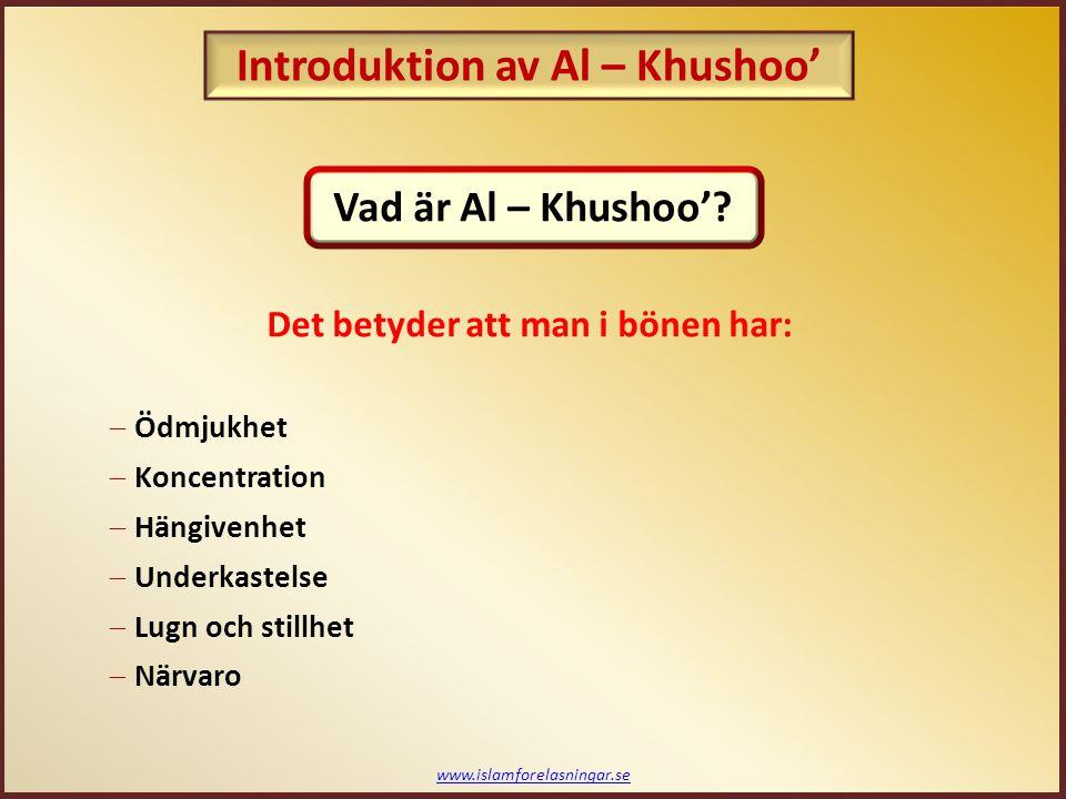 www.islamforelasningar.se  Ödmjukhet  Koncentration  Hängivenhet  Underkastelse  Lugn och stillhet  Närvaro Vad är Al – Khushoo'? Introduktion a