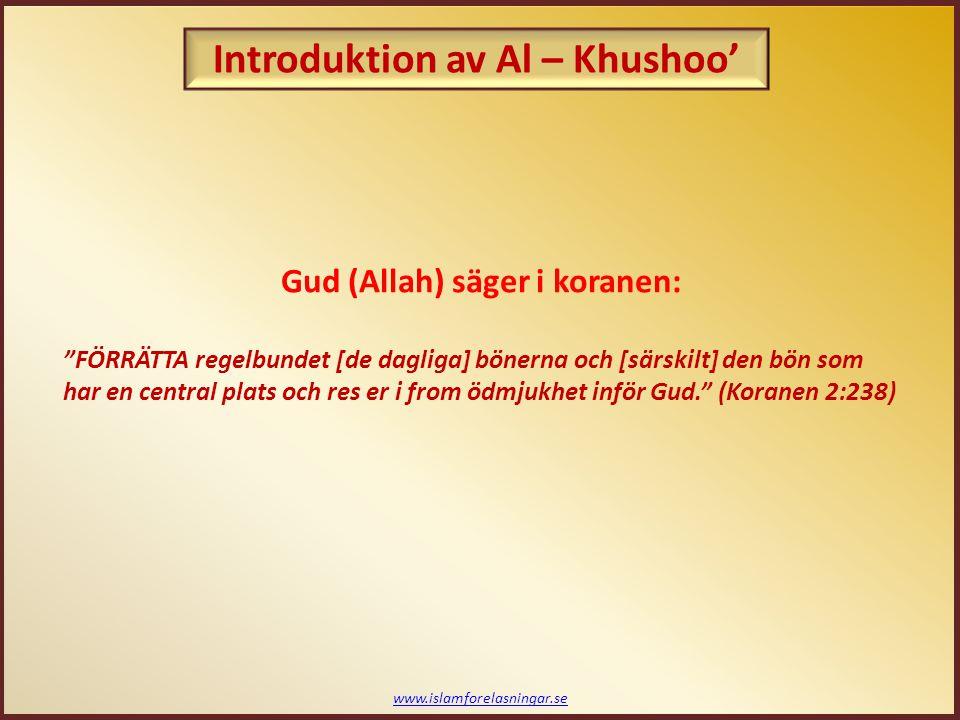 www.islamforelasningar.se Introduktion av Al – Khushoo' Gud (Allah) säger i koranen: FÖRRÄTTA regelbundet [de dagliga] bönerna och [särskilt] den bön som har en central plats och res er i from ödmjukhet inför Gud. (Koranen 2:238)
