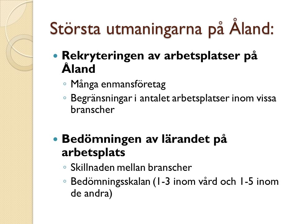 Största utmaningarna på Åland: Rekryteringen av arbetsplatser på Åland ◦ Många enmansföretag ◦ Begränsningar i antalet arbetsplatser inom vissa branscher Bedömningen av lärandet på arbetsplats ◦ Skillnaden mellan branscher ◦ Bedömningsskalan (1-3 inom vård och 1-5 inom de andra)