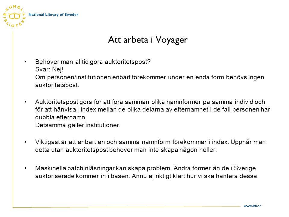 www.kb.se Att arbeta i Voyager Behöver man alltid göra auktoritetspost? Svar: Nej! Om personen/institutionen enbart förekommer under en enda form behö