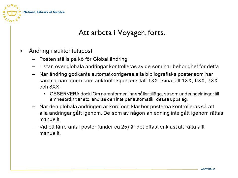 www.kb.se Att arbeta i Voyager, forts. Ändring i auktoritetspost –Posten ställs på kö för Global ändring –Listan över globala ändringar kontrolleras a