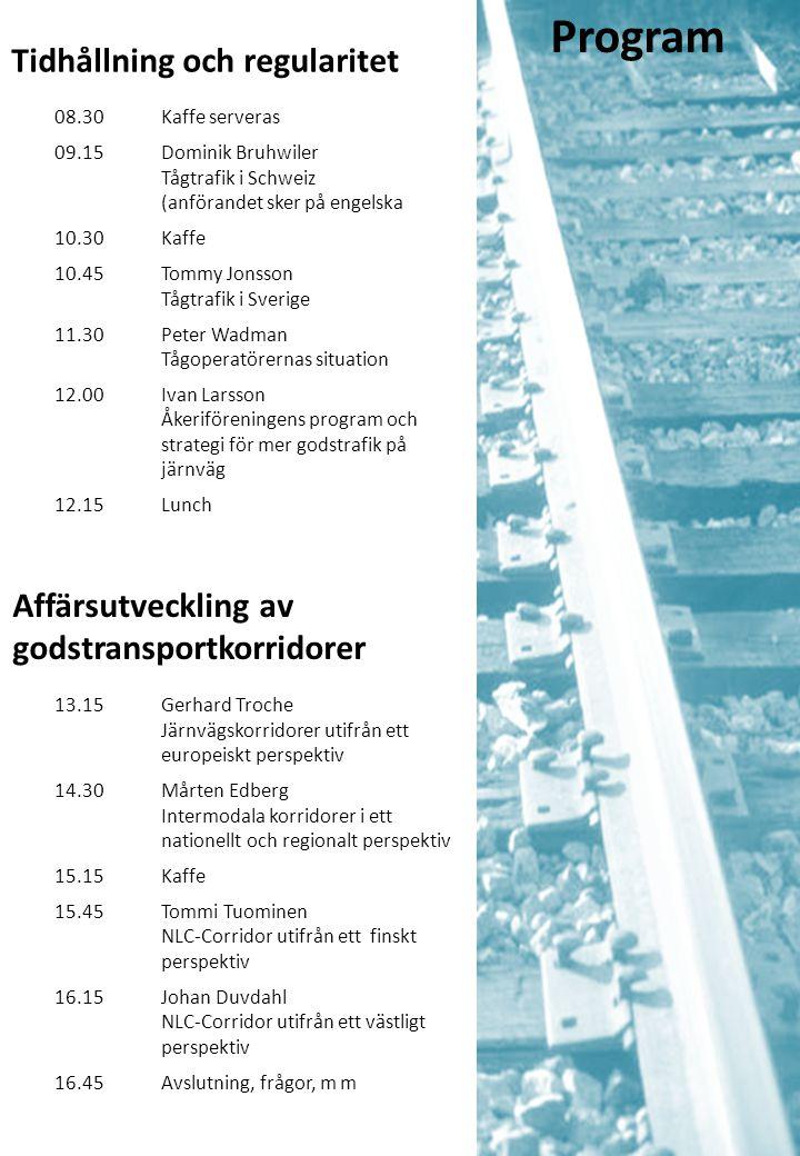Tidhållning och regularitet 08.30Kaffe serveras 09.15Dominik Bruhwiler Tågtrafik i Schweiz (anförandet sker på engelska 10.30Kaffe 10.45Tommy Jonsson Tågtrafik i Sverige 11.30Peter Wadman Tågoperatörernas situation 12.00Ivan Larsson Åkeriföreningens program och strategi för mer godstrafik på järnväg 12.15Lunch Program Affärsutveckling av godstransportkorridorer 13.15Gerhard Troche Järnvägskorridorer utifrån ett europeiskt perspektiv 14.30Mårten Edberg Intermodala korridorer i ett nationellt och regionalt perspektiv 15.15Kaffe 15.45Tommi Tuominen NLC-Corridor utifrån ett finskt perspektiv 16.15Johan Duvdahl NLC-Corridor utifrån ett västligt perspektiv 16.45Avslutning, frågor, m m