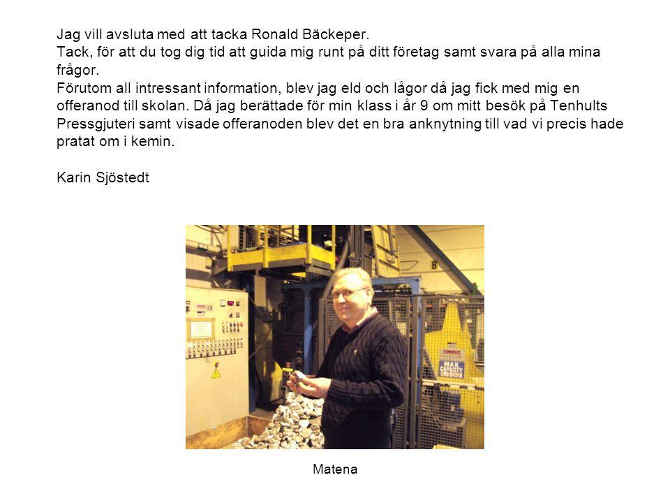 Matena Jag vill avsluta med att tacka Ronald Bäckeper. Tack, för att du tog dig tid att guida mig runt på ditt företag samt svara på alla mina frågor.
